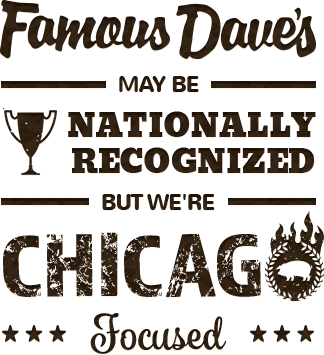 Famous Dave's may be nationally recognized, but we're Chicago focused.